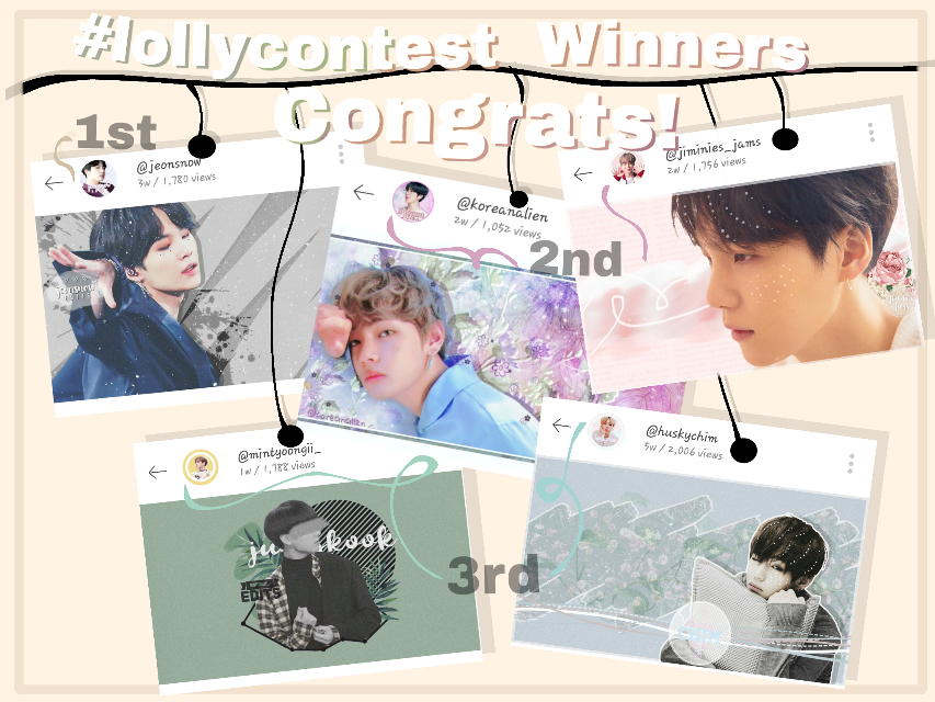So here there are..... THE LONG WAITED WINNERS OF #lollyscontest 😄😄😄 (I actually wrote my hashtag wrong in the edit😂😂😂I can't 😂😂😂😂)   *drum rolls please* *insert Jhope's sound effects*   First place goes to @jeonsnow ❤️❤️🎉🎉 Congrats!! I really loved all your entries and I really want to thank you for making such beautiful wallpapers for me😄❤️ As you can see in this edit... My fav is that Yoongi edit. It's just awesome😄❤️😍But of course I love your other entries as much. Thank you so much for participating😊   Second place(s) go(es)😂 to @koreanalien & @jiminies_jams 😄😄🎉🎉 CONGRATS TO BOTH OF YOU! Firstly @koreanalien, I love how unique and cute your style is! 😄💕 How sparkling and beautiful your edits become when finished. I love it😍 And @jiminies_jams, That yoongi is.... Ahhdjsjaj! He is killing me! 😍😍😍 That color combination goes just so well and I love how you added the text in the background! The result is just perfect💕😄   Third place(s) go(es) 😂 to @huskychim & @mintyoongii_ Coooongraaaaats!!! 🎉🎉🎉🎉 Firstly @mintyoongii_, I love how you just use only one color and its shadows to make such aesthetic edits😍 I actually love that shade of green that the background has... KEEP UP THE AWESOME WORK🎉🎉🎉😄😄😄💕💕 And @huskychim, I bet you know how much I love your work😂💕💕The edits are so special and this one is none the less. I actually got inspired by your style of making the backgeound😂 but you still are the master. And that Tae sticker you've used there........ You sure wanna kill me don't you? 😂 LOVE YOU❤️❤️  Prizes:  💙1st place: 2 edits, 1 tutorial of anything you want, a shout out 😊 💙2nd place:2 edits, a shout out  💙3rd place:1 edit and a shout out   Thank you so much for participating! 😄😄😄 (no order) @hswhalien52 @shookookiee @hobi_world @loved_graphics @yumnak @park_mochii @pasteljin @mochi_lover @jins-hope @warmmochi @yoonxjoon @bultaoreune17 @bwined @bluem_ @krahun @hobis-world @squishychimmy__iris @mxnyoongii @jiminswif3 @chimmy__ @taesthetics__ @vsth0t @jimtaein @thr1f