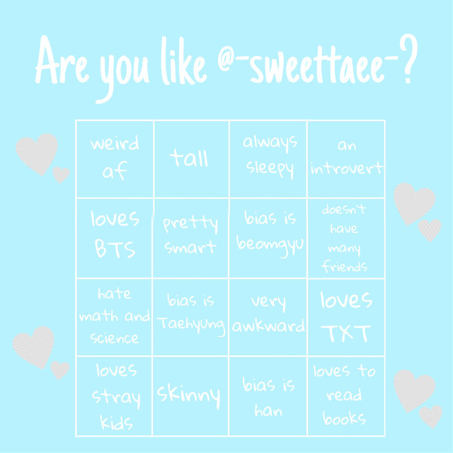 [ARE YOU LIKE @-sweettaee- ?] _  1. Weird af - yeah, i'm weird af. Sometimes when i speak, it doesn't make sense, but i'm glad i still have friends lmao  2. Tall -i'm like the second talest girl in my class. I'm about 163cm  3. Always sleepy -its not like i don't sleep, but i just sleepy. Even after hours of sleep, i still feel sleepy.  4. An introvert -i don't like being the center of attention. I like being alone too. And i once take a test(on internet, my friend send it to me, of course its not 100% right) and the result are i'm an introvert (ISTP-T) so.. yeah :)  5. Loves BTS -Do i need to explain this?  6. Bias is Taehyung -you already my bias is taehyung so...  7. Pretty smart -i'm not gonna say that i'm smart, but i do have good grades, so i would say that j'm pretty smart  8. Hate math and science -i HATE math and science. It's too hard for me :'(  9. Loves TXT -again, do i need to explain this lmao  10. Bias is Beomgyu -i once tell you that my bias is beomgyu right? I mean, he's cute...  11. Very awkward -i'm VERY awkward, like VERY. If you know me in rl, you would know.  12. Skinny -everyone said that i'm skinny, my family too, i also think that i'm skinny. Well i hope i'll gain weight. I'm about 44 kg now.  13. Loves Stray kids -once again, do i need to explain this lol  14. Bias is Han -yup, my bias is Han uwu. It's really hard to choose bias in skz tho...  15. Doesn't have many friends -i do have friends, but i only have 2 bestfriends and a few REAL friends. And i don't really care if i have real of fake friend tho, i still have my bestfriends  16. Loves to read books -i like comics. Webcomic or in book. I like novels too, but i prefer comics hehe... but i don't watch animes. _  So, here's the bingo i once asked you guys!😁 A lot of you says that you gonna answer to it, so i make one hehe~💜 Hope you have fun answering to it!!💕 And i'm excited to see how much you guys are like me😆 Well, if there's just a few answer.. i'll delete this🙈 _  Taglist: @-yoon-m