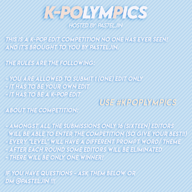 """K-POLYMPICS #kpolympics  FIRST PROMPT WORD/ THEME: PASTEL  This is a K-POP edit competition no one has ever seen! and it's brought to you by pasteljin.  the rules are the following:  - you are allowed to submit 1 (one) edit only - it has to be your own edit - it has to be a K-POP edit  about the competition:  - amongst all the submissions only 16 (sixteen) editors will be able to enter the competition (so give your best!!) - every """"level"""" will have a different prompt word/ theme - after each round some editors will be eliminated  - there will be only one winner!  If you have questions - ask them below or dm @pasteljin !!!  PRIZES:  1 - FOLLOW/ 3 REQUESTS/ 6 REPOSTS/ 1  watermark/ shoutout on socials 2 - follow/ 2 requests/ 4 reposts/ 1 watermark 3 - 1 request/ 2 reposts/ 1 watermark  every other contestant: - like spam - random reposts  #kpopedit #kpop #edit #pastel #kpopcontest"""