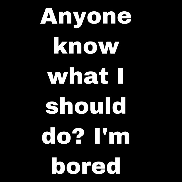 Im always bored and i want that to stop ;(