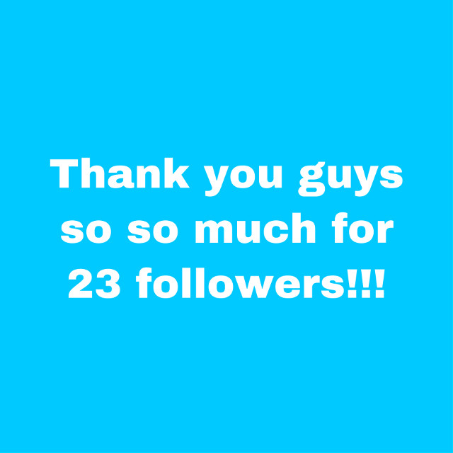 Omg thank you guys for 23 followers!!! #23