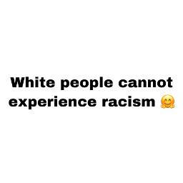 whitepeoplecannotexperienceracism freetoedit