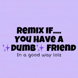 freetoedit dumbfriend loveher friends